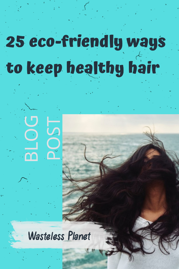 No less than 25 eco-friendly ways to keep healthy hair, all natural tips. How to wash, condition, moisturize, brush, comb, wear and protect your hair.  #WastelessPlanet #ecofriendly #hair #healthyhair #shampoo #haircare #natural #nontoxic #moisturize #condition #wash #brush